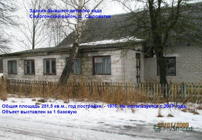 Здание бывшего детского сада Сморгонский район, д.. Сыроватки Общая площадь 251,5 кв.м., год постройки - 1976, Не используется с 2007 года. Объект выставлен за 1 базовую