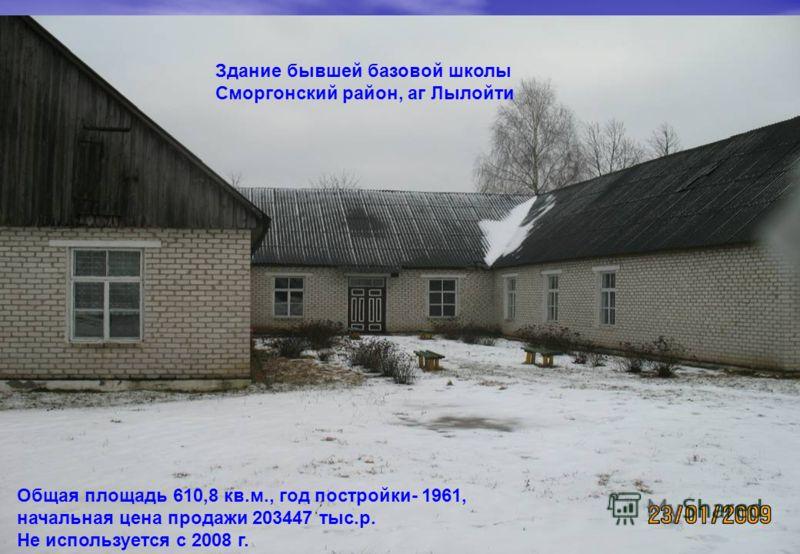 Здание бывшей базовой школы Сморгонский район, аг Лылойти Общая площадь 610,8 кв.м., год постройки- 1961, начальная цена продажи 203447 тыс.р. Не используется с 2008 г.