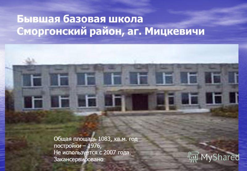 Бывшая базовая школа Сморгонский район, аг. Мицкевичи Общая площадь 1083, кв.м. год постройки – 1976, Не используется с 2007 года. Закансервировано