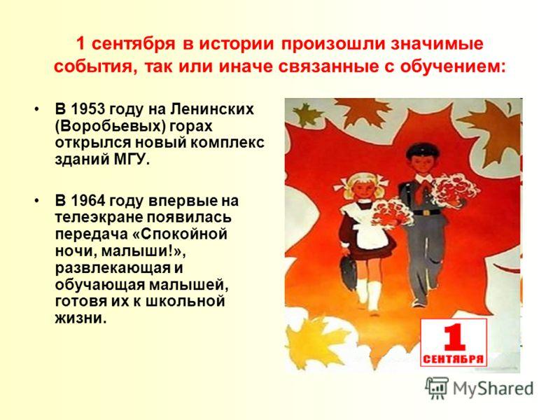 1 сентября в истории произошли значимые события, так или иначе связанные с обучением: В 1953 году на Ленинских (Воробьевых) горах открылся новый комплекс зданий МГУ. В 1964 году впервые на телеэкране появилась передача «Спокойной ночи, малыши!», разв