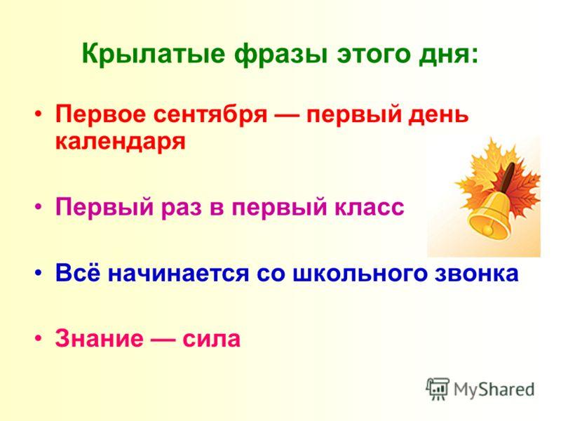 Крылатые фразы этого дня: Первое сентября первый день календаря Первый раз в первый класс Всё начинается со школьного звонка Знание сила