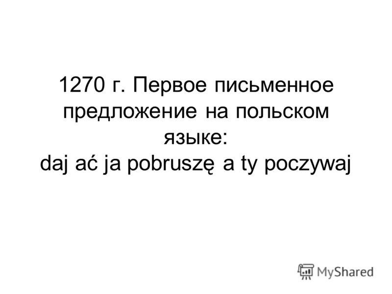 1270 г. Первое письменное предложение на польском языке: daj ać ja pobruszę a ty poczywaj