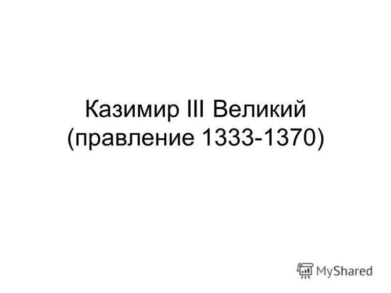 Казимир III Великий (правление 1333-1370)