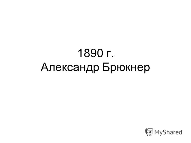 1890 г. Александр Брюкнер