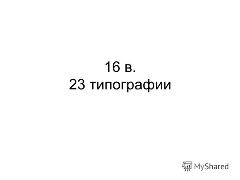 16 в. 23 типографии
