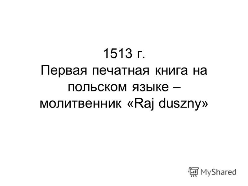 1513 г. Первая печатная книга на польском языке – молитвенник «Raj duszny»