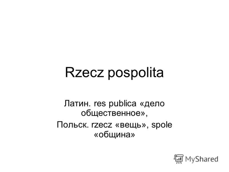 Rzecz pospolita Латин. res publica «дело общественное», Польск. rzecz «вещь», spole «община»