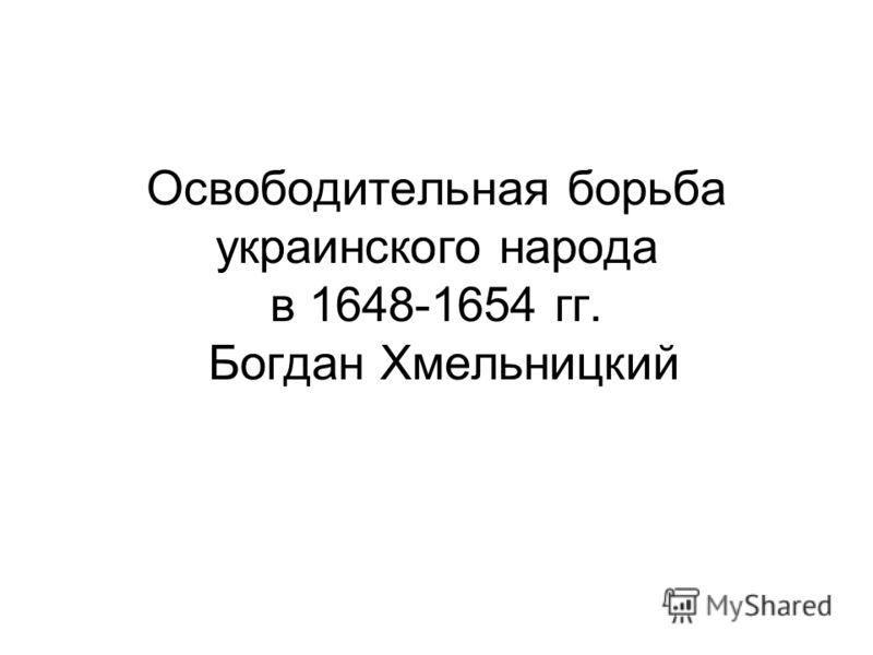 Освободительная борьба украинского народа в 1648-1654 гг. Богдан Хмельницкий