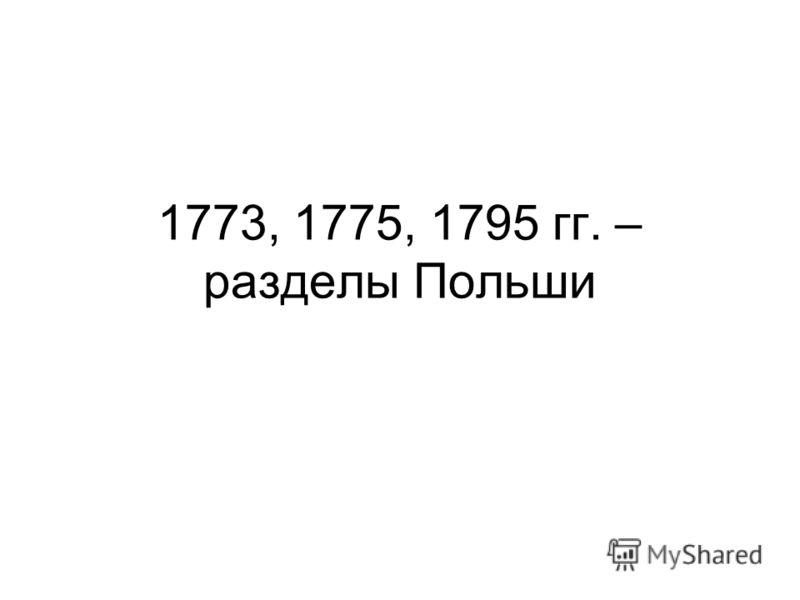 1773, 1775, 1795 гг. – разделы Польши