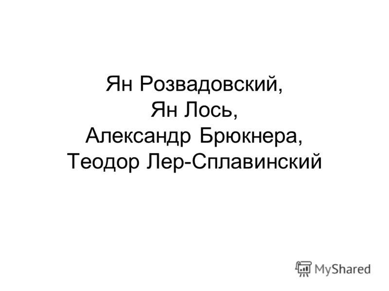 Ян Розвадовский, Ян Лось, Александр Брюкнера, Теодор Лер-Сплавинский