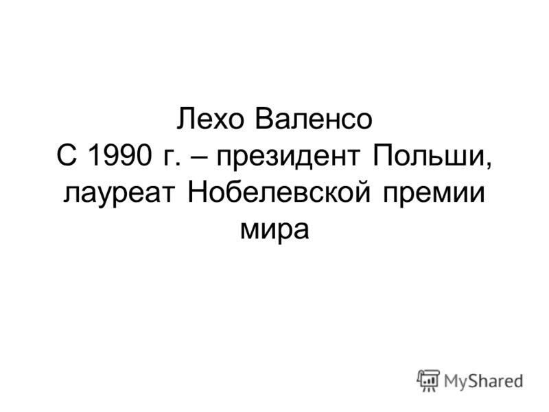 Лехо Валенсо С 1990 г. – президент Польши, лауреат Нобелевской премии мира