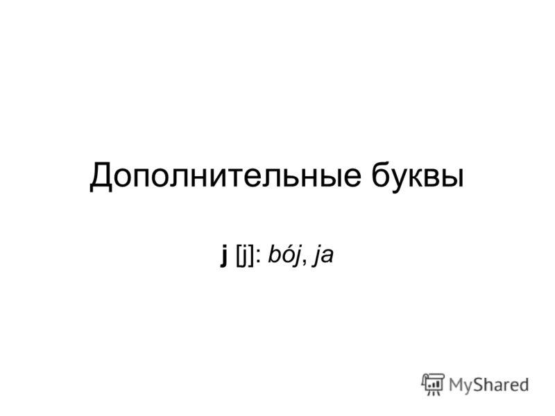 Дополнительные буквы j [j]: bój, ja