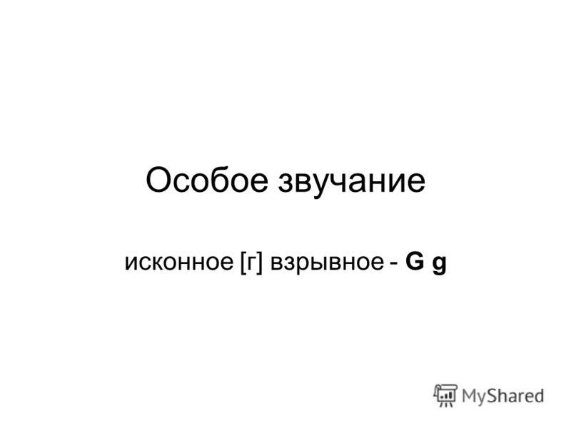 Особое звучание исконное [г] взрывное - G g