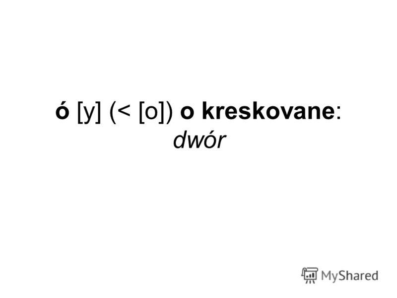 ó [у] (< [о]) o kreskovane: dwór