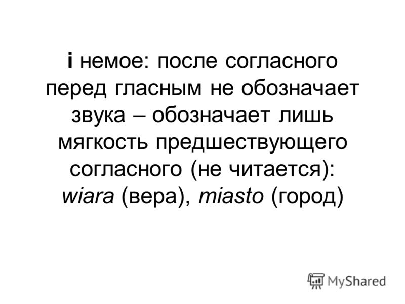 i немое: после согласного перед гласным не обозначает звука – обозначает лишь мягкость предшествующего согласного (не читается): wiara (вера), miasto (город)