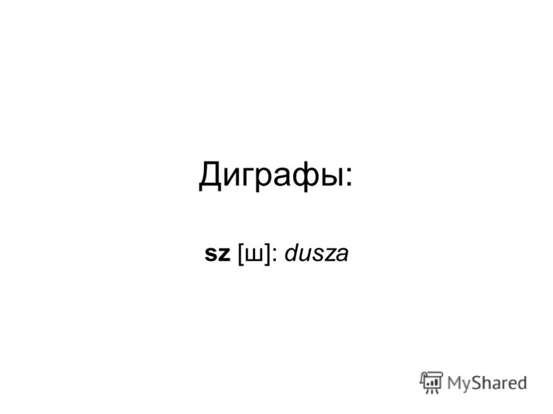 Диграфы: sz [ш]: dusza