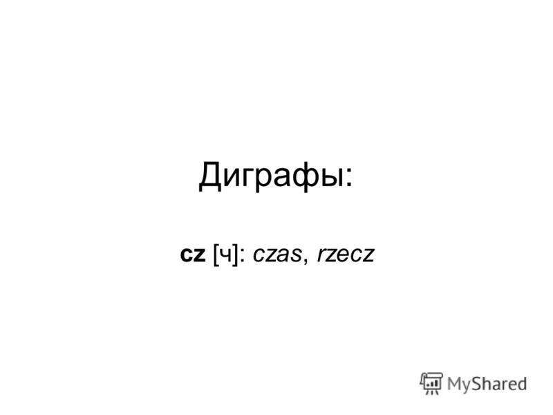 Диграфы: cz [ч]: czas, rzecz
