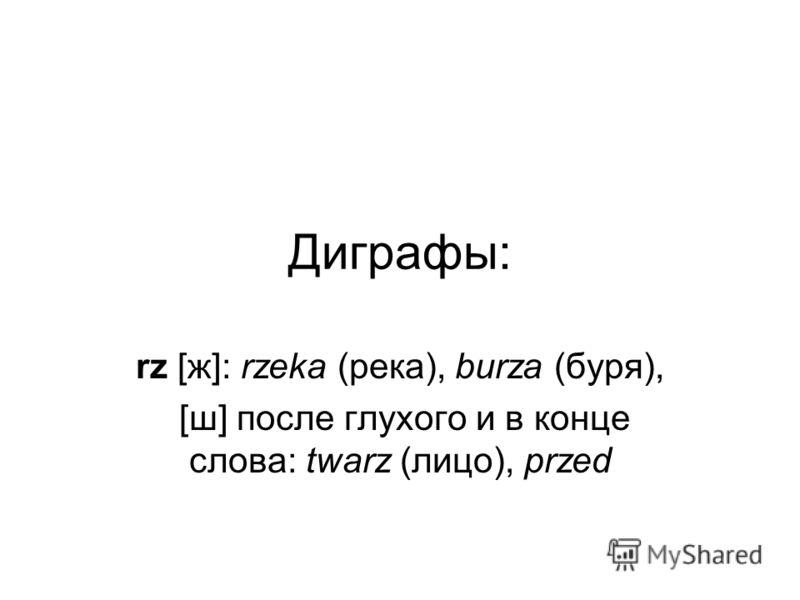 Диграфы: rz [ж]: rzeka (река), burza (буря), [ш] после глухого и в конце слова: twarz (лицо), przed