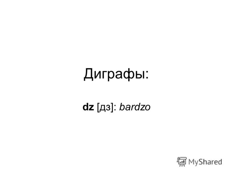 Диграфы: dz [дз]: bardzo