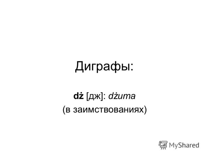 Диграфы: dż [дж]: dżuma (в заимствованиях)