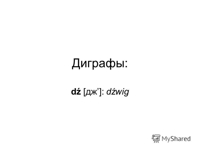 Диграфы: dź [дж]: dźwig