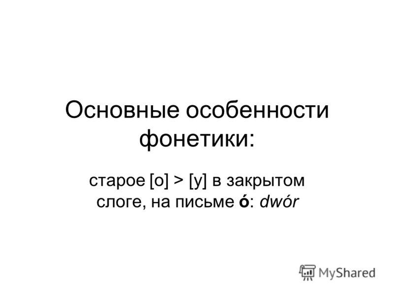 Основные особенности фонетики: старое [о] > [у] в закрытом слоге, на письме ó: dwór