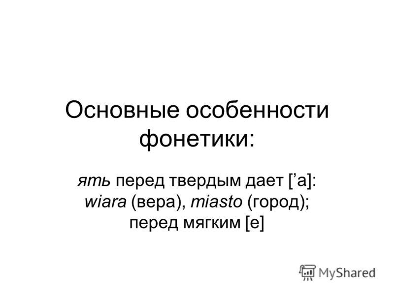 Основные особенности фонетики: ять перед твердым дает [а]: wiara (вера), miasto (город); перед мягким [е]