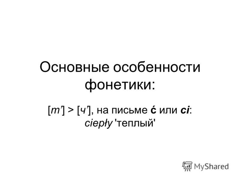 Основные особенности фонетики: [т] > [ч], на письме ć или ci: ciepły 'теплый'