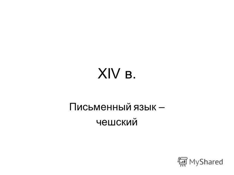XIV в. Письменный язык – чешский