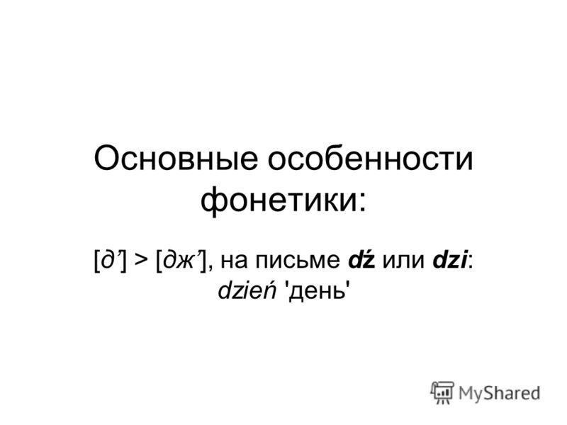 Основные особенности фонетики: [д] > [дж], на письме dź или dzi: dzień 'день'