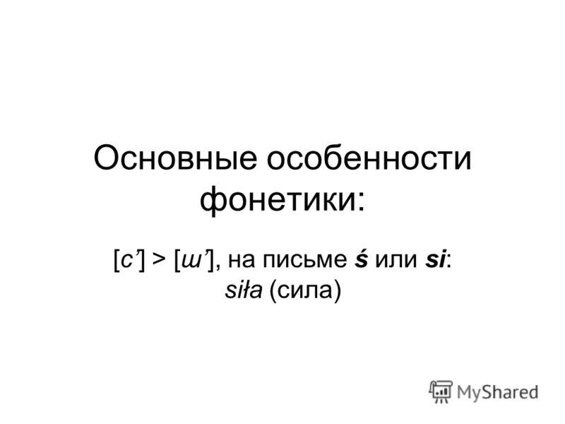 Основные особенности фонетики: [с] > [ш], на письме ś или si: siła (сила)