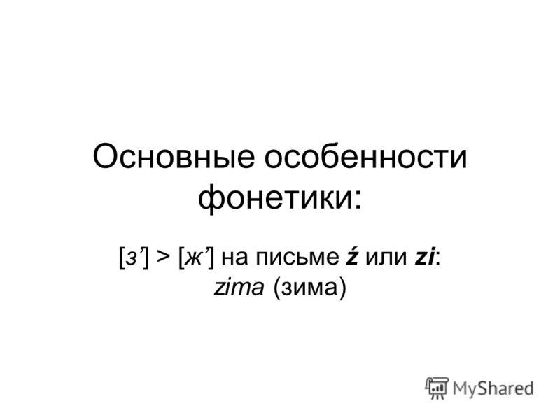 Основные особенности фонетики: [з] > [ж] на письме ź или zi: zima (зима)