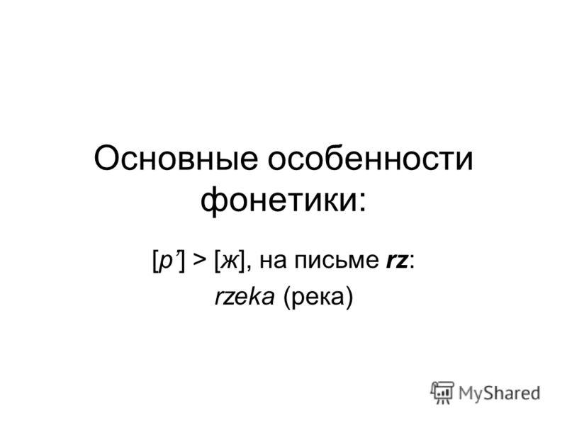 Основные особенности фонетики: [р] > [ж], на письме rz: rzeka (река)