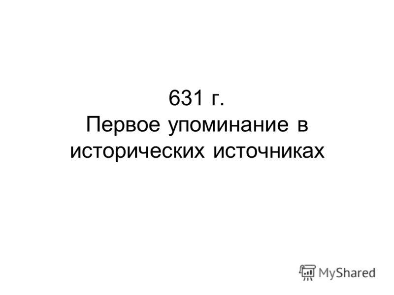 631 г. Первое упоминание в исторических источниках