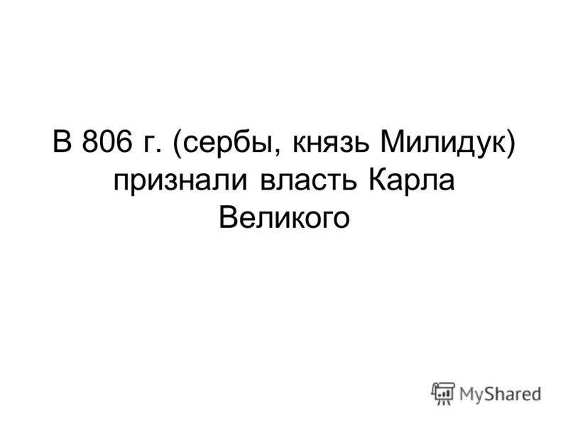 В 806 г. (сербы, князь Милидук) признали власть Карла Великого