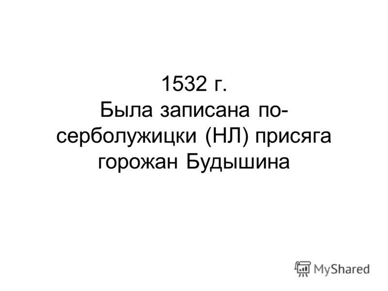 1532 г. Была записана по- серболужицки (НЛ) присяга горожан Будышина