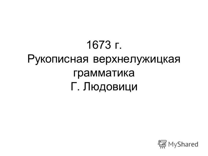 1673 г. Рукописная верхнелужицкая грамматика Г. Людовици