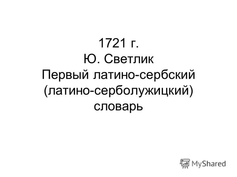 1721 г. Ю. Светлик Первый латино-сербский (латино-серболужицкий) словарь