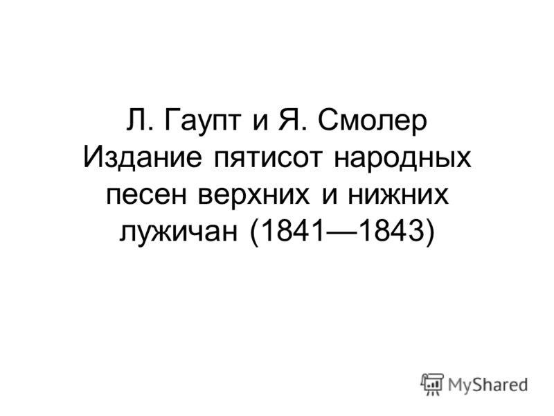 Л. Гаупт и Я. Смолер Издание пятисот народных песен верхних и нижних лужичан (18411843)