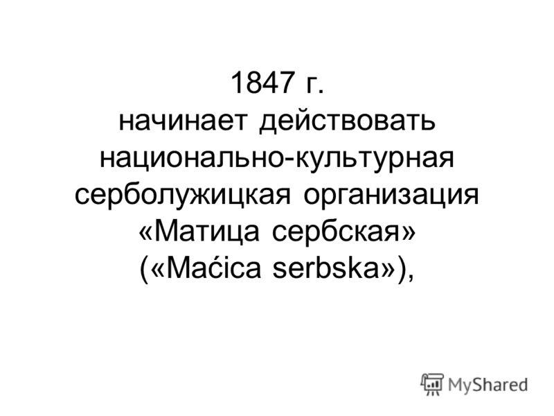 1847 г. начинает действовать национально-культурная серболужицкая организация «Матица сербская» («Maćica serbska»),