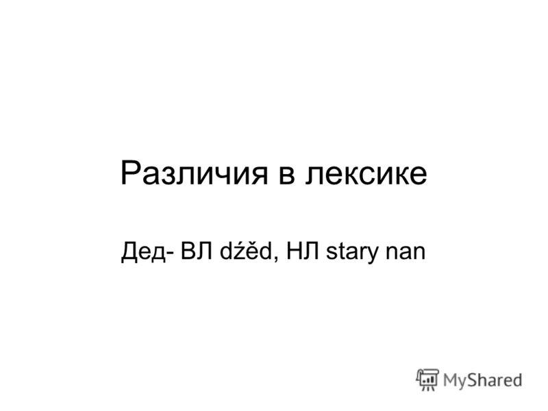 Различия в лексике Дед- ВЛ dźěd, НЛ stary nan