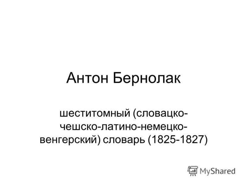 Антон Бернолак шеститомный (словацко- чешско-латино-немецко- венгерский) словарь (1825-1827)