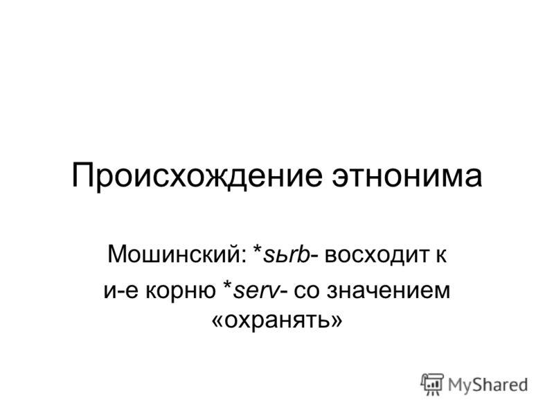 Происхождение этнонима Мошинский: *sьrb- восходит к и-е корню *serv- со значением «охранять»