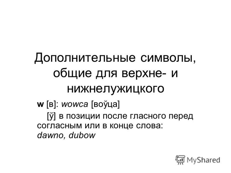 Дополнительные символы, общие для верхне- и нижнелужицкого w [в]: wowca [воўца] [ў] в позиции после гласного перед согласным или в конце слова: dawno, dubow