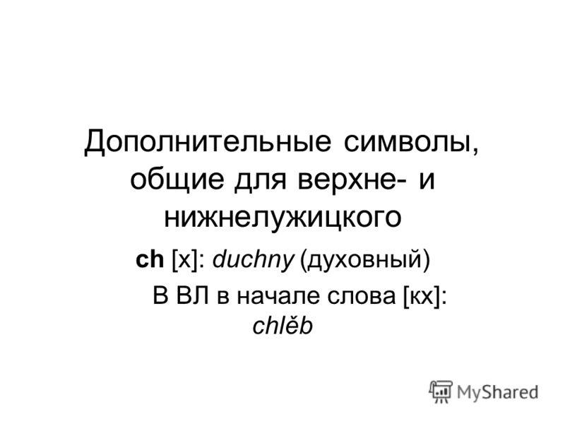 Дополнительные символы, общие для верхне- и нижнелужицкого ch [х]: duchny (духовный) В ВЛ в начале слова [кх]: chlěb