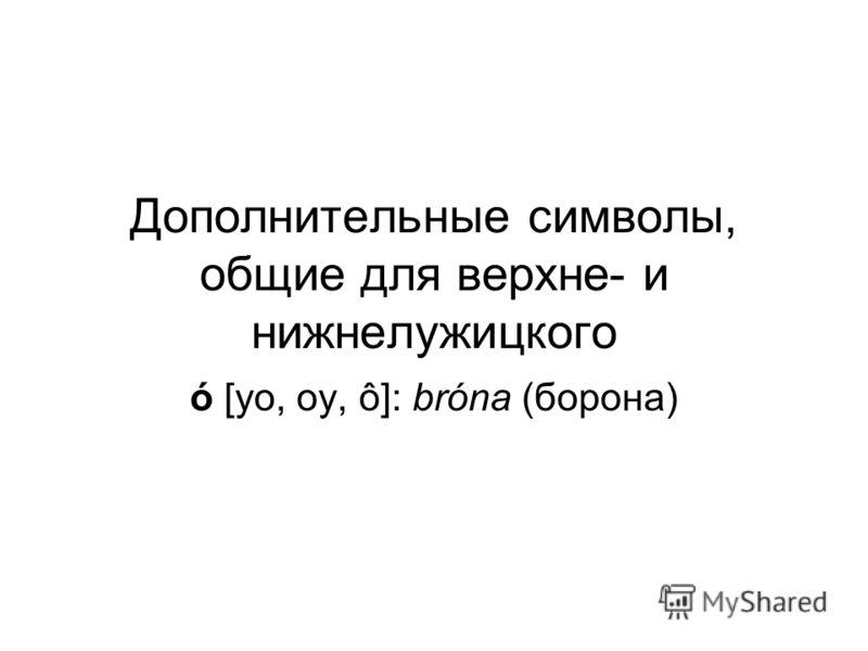 Дополнительные символы, общие для верхне- и нижнелужицкого ó [уо, оу, ô]: bróna (борона)