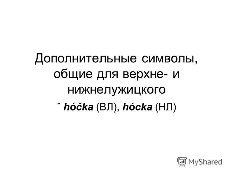 Дополнительные символы, общие для верхне- и нижнелужицкого ˇ hóčka (ВЛ), hócka (НЛ)