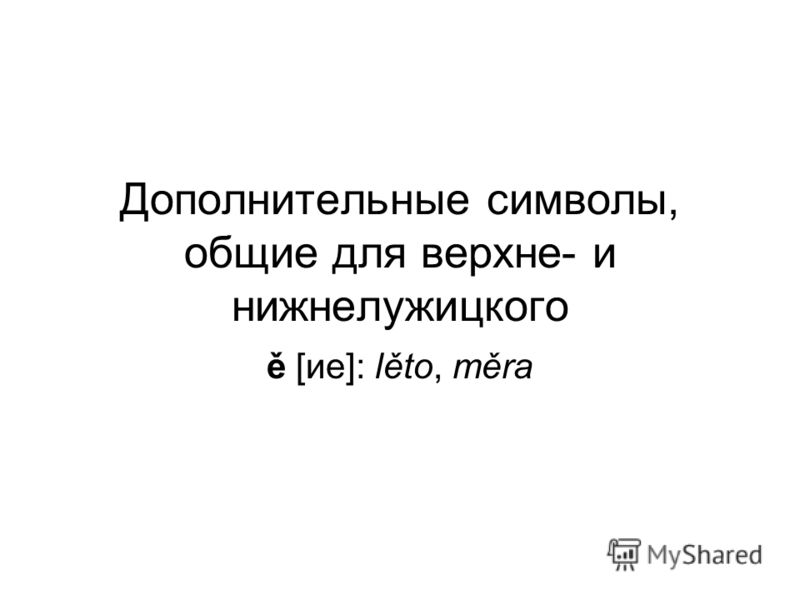 Дополнительные символы, общие для верхне- и нижнелужицкого ě [ие]: lěto, měra