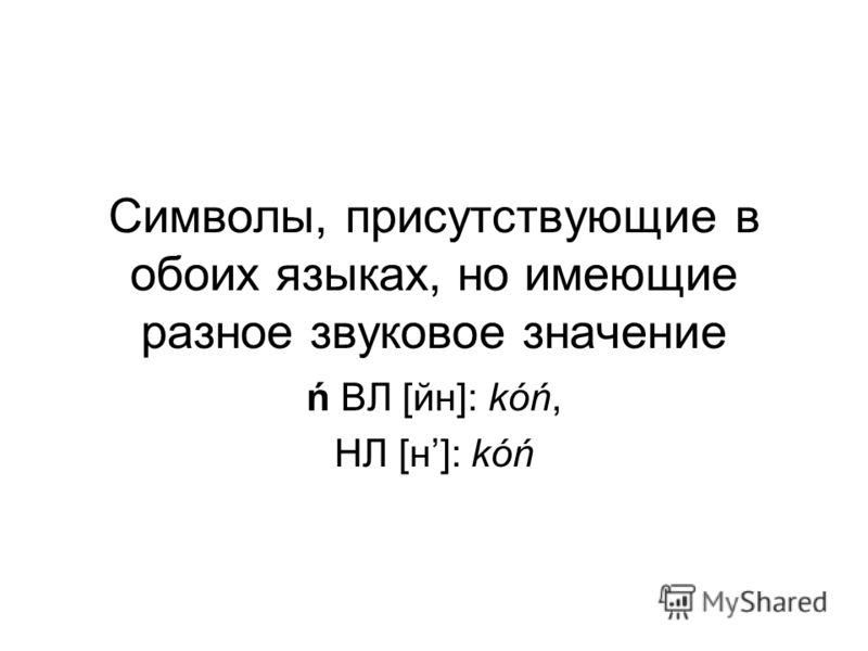 Символы, присутствующие в обоих языках, но имеющие разное звуковое значение ń ВЛ [йн]: kóń, НЛ [н]: kóń