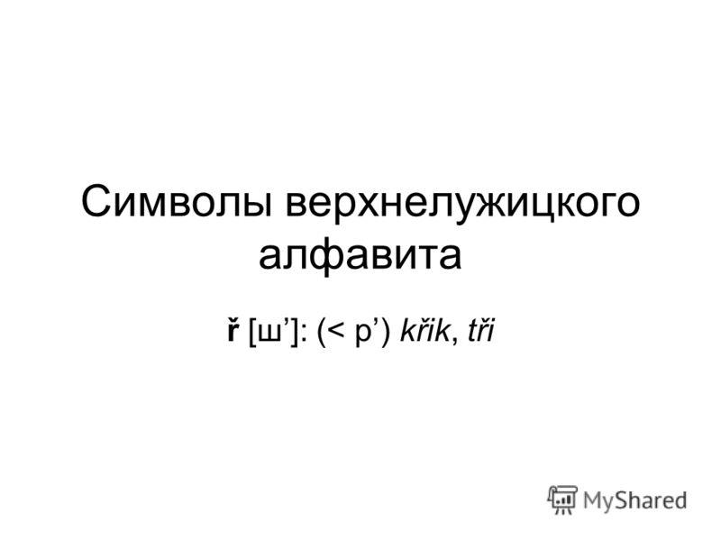 Символы верхнелужицкого алфавита ř [ш]: (< р) křik, tři